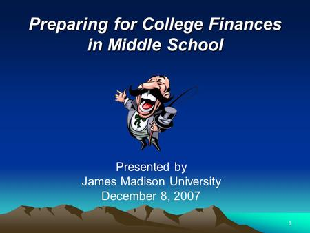 1 Preparing for College Finances in Middle School Presented by James Madison University December 8, 2007.
