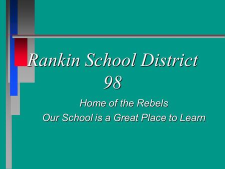 Rankin School District 98 Home of the Rebels Our School is a Great Place to Learn.