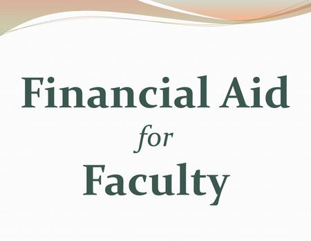 Financial Aid for Faculty. Types of Financial Aid Grants Loans Work study Scholarships Third-Party Sponsorships.
