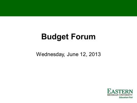 Budget Forum Wednesday, June 12, 2013. EASTERN MICHIGAN BUDGET FORUM – JUNE 2013 Tenth in a series of budget forums and discussions with President Martin.