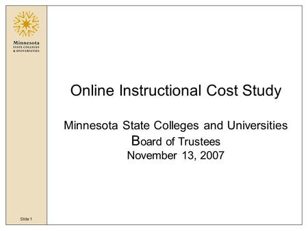 Slide 1 Online Instructional Cost Study Minnesota State Colleges and Universities B oard of Trustees November 13, 2007.