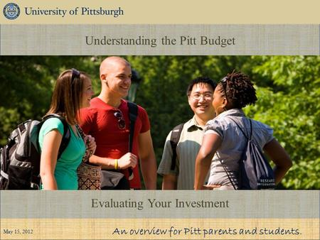 Understanding the Pitt Budget Evaluating Your Investment An overview for Pitt parents and students. May 15, 2012.