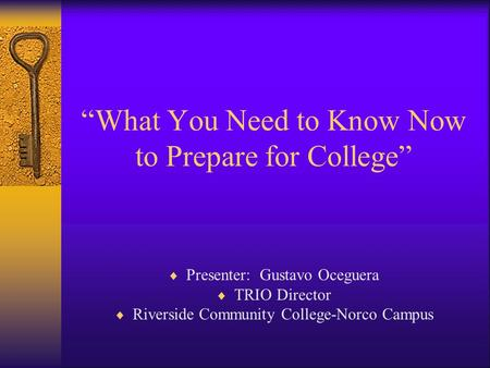 """What You Need to Know Now to Prepare for College""  Presenter: Gustavo Oceguera  TRIO Director  Riverside Community College-Norco Campus."