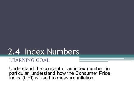 2.4 Index Numbers LEARNING GOAL Understand the concept of an index number; in particular, understand how the Consumer Price Index (CPI) is used to measure.