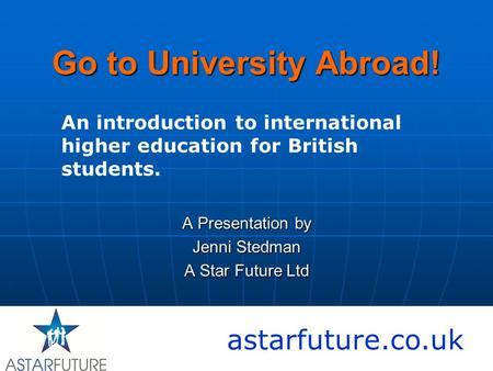 Go to University Abroad! A Presentation by Jenni Stedman A Star Future Ltd astarfuture.co.uk An introduction to international higher education for British.