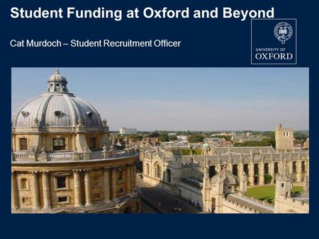 Student Funding at Oxford and Beyond Cat Murdoch – Student Recruitment Officer.