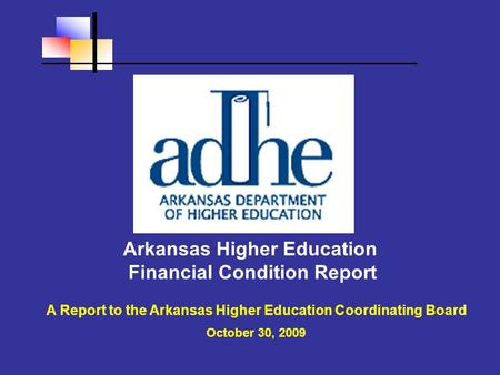 Arkansas Higher Education Financial Condition Report A Report to the Arkansas Higher Education Coordinating Board October 30, 2009.