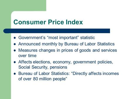 "Consumer Price Index Government's ""most important"" statistic Announced monthly by Bureau of Labor Statistics Measures changes in prices of goods and services."