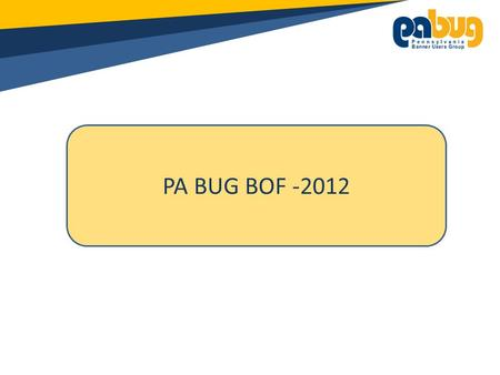 PA BUG BOF -2012. General Announcements: Please turn off all cell phones/pagers If you must leave the session early, please do so as discreetly as possible.