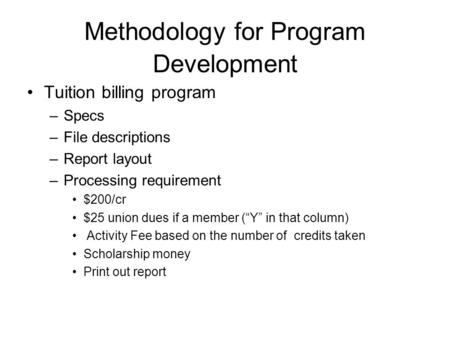 Methodology for Program Development Tuition billing program –Specs –File descriptions –Report layout –Processing requirement $200/cr $25 union dues if.