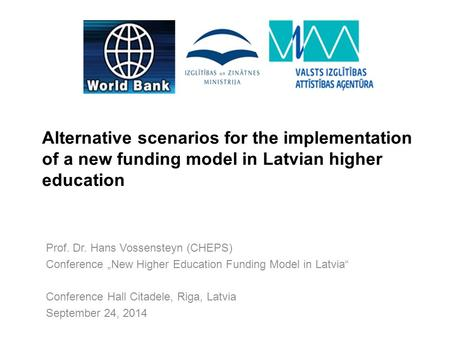 "Alternative scenarios for the implementation of a new funding model in Latvian higher education Prof. Dr. Hans Vossensteyn (CHEPS) Conference ""New Higher."