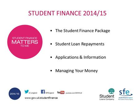 Www.gov.uk/studentfinance STUDENT FINANCE 2014/15 The Student Finance Package Student Loan Repayments Applications & Information Managing Your Money.