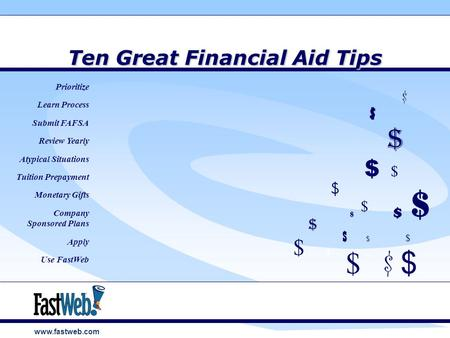 Www.fastweb.com Ten Great Financial Aid Tips $ $ $ $ $ $ $ $ Prioritize Learn Process Submit FAFSA Review Yearly Atypical Situations Tuition Prepayment.