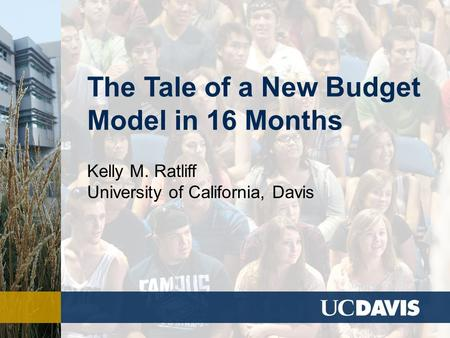 The Tale of a New Budget Model in 16 Months Kelly M. Ratliff University of California, Davis.