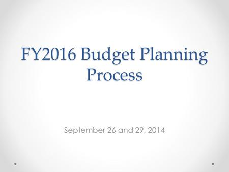 FY2016 Budget Planning Process September 26 and 29, 2014.