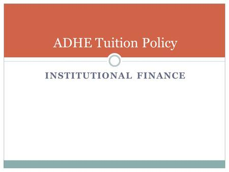 INSTITUTIONAL FINANCE ADHE Tuition Policy. Tuition Policy Policy established in October 1981 by the Coordinating Board Tuition and fee adjustments should.