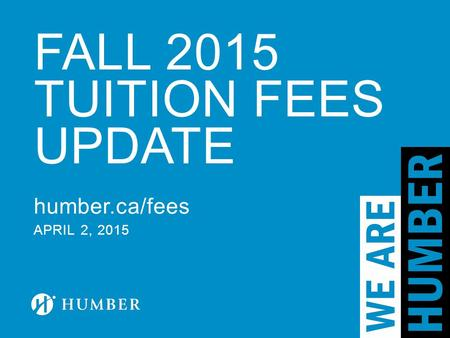 FALL 2015 TUITION FEES UPDATE humber.ca/fees APRIL 2, 2015.