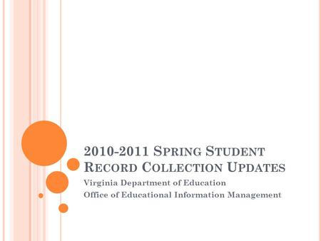 2010-2011 S PRING S TUDENT R ECORD C OLLECTION U PDATES Virginia Department of Education Office of Educational Information Management.