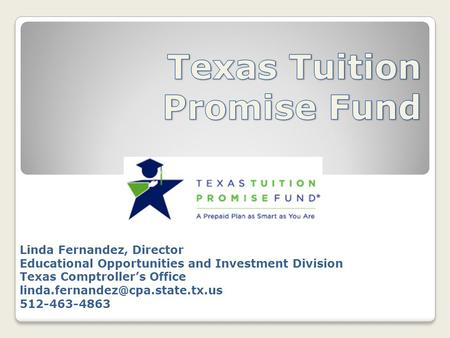Linda Fernandez, Director Educational Opportunities and Investment Division Texas Comptroller's Office 512-463-4863.