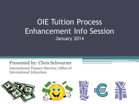 OIE Tuition Process Enhancement Info Session January 2014 Presented by: Chris Schwarzer International Finance Director, Office of International Education.