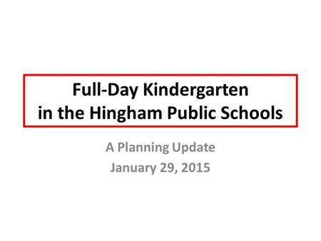Full-Day Kindergarten in the Hingham Public Schools A Planning Update January 29, 2015.