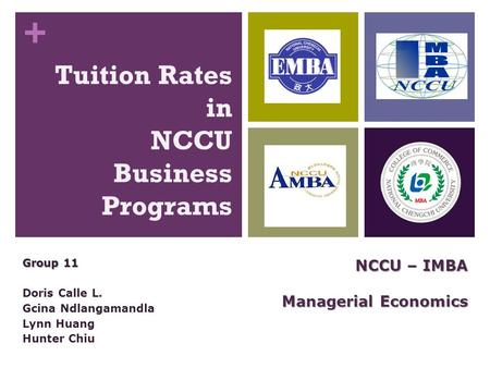 + Tuition Rates in NCCU Business Programs Group 11 Doris Calle L. Gcina Ndlangamandla Lynn Huang Hunter Chiu NCCU – IMBA Managerial Economics.