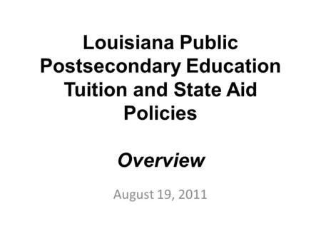 Louisiana Public Postsecondary Education Tuition and State Aid Policies Overview August 19, 2011.