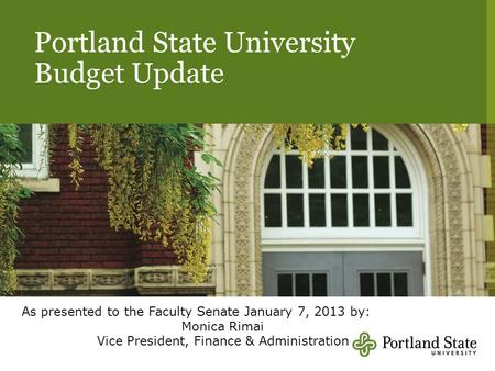 Portland State University Budget Update As presented to the Faculty Senate January 7, 2013 by: Monica Rimai Vice President, Finance & Administration.