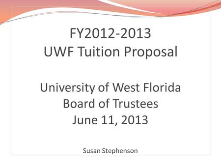 FY2012-2013 UWF Tuition Proposal University of West Florida Board of Trustees June 11, 2013 Susan Stephenson.