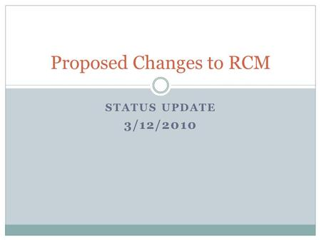 STATUS UPDATE 3/12/2010 Proposed Changes to RCM. Goals Align RCM incentives with institutional goals Identify source of central strategic funds Simplify.