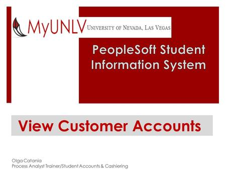 View Customer Accounts Olga Catania Process Analyst Trainer/Student Accounts & Cashiering.