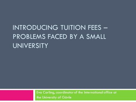 INTRODUCING TUITION FEES – PROBLEMS FACED BY A SMALL UNIVERSITY Eva Carling, coordinator of the International office at the University of Gävle.