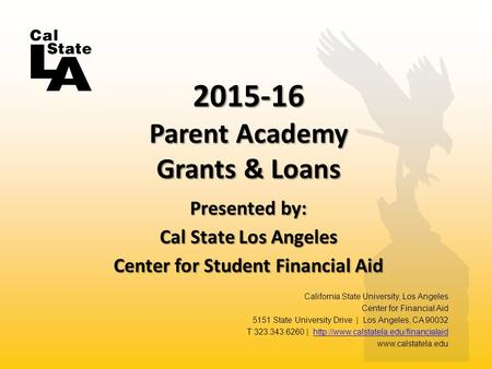 Presented by: Cal State Los Angeles Center for Student Financial Aid 2015-16 Parent Academy Grants & Loans California State University, Los Angeles Center.