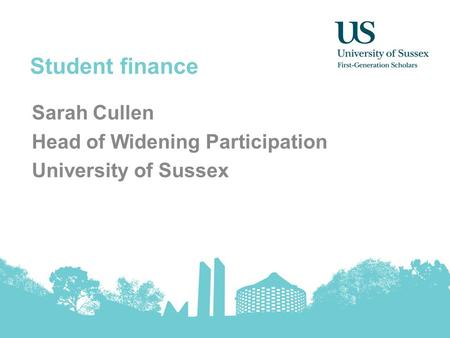 Student finance Sarah Cullen Head of Widening Participation University of Sussex.