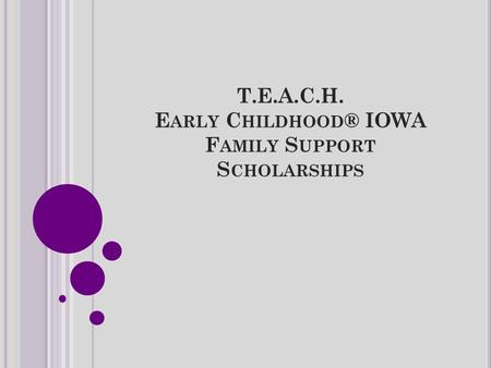 T.E.A.C.H. E ARLY C HILDHOOD ® IOWA F AMILY S UPPORT S CHOLARSHIPS.