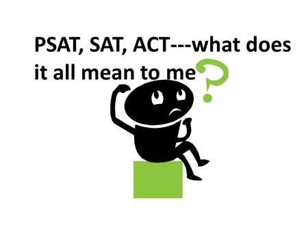 PSAT, SAT, ACT---what does it all mean to me. ScoresContent TestedPurpose PSAT20-80 Reading, Writing, Math Merit Scholarship, Corporate and University.