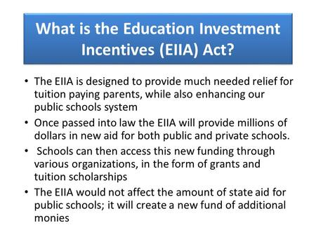 What is the Education Investment Incentives (EIIA) Act? The EIIA is designed to provide much needed relief for tuition paying parents, while also enhancing.