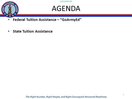 "UNCLASSIFIED The Right Number, Right People, and Right Care equals Personnel Readiness AGENDA Federal Tuition Assistance – ""GoArmyEd"" State Tuition Assistance."
