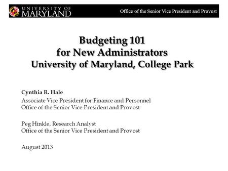 Budgeting 101 for New Administrators University of Maryland, College Park Cynthia R. Hale Associate Vice President for Finance and Personnel Office of.