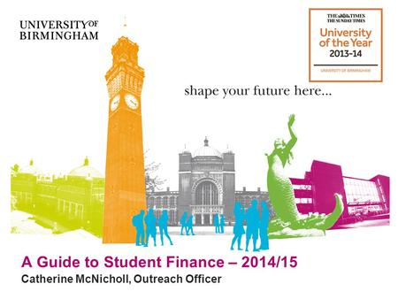 A Guide to Student Finance – 2014/15 Catherine McNicholl, Outreach Officer.