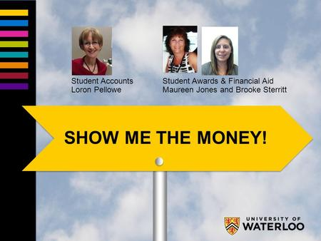 Student Accounts Loron Pellowe Student Awards & Financial Aid Maureen Jones and Brooke Sterritt SHOW ME THE MONEY!
