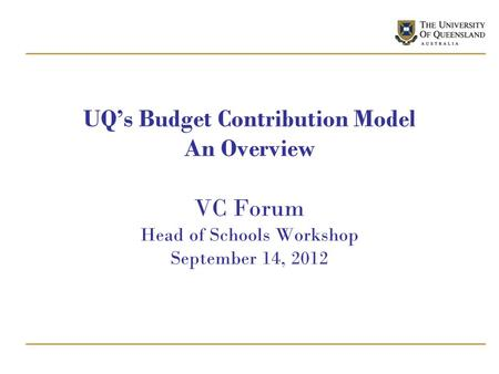 UQ's Budget Contribution Model An Overview VC Forum Head of Schools Workshop September 14, 2012.