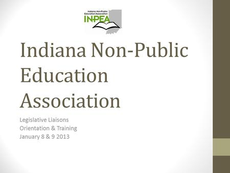 Indiana Non-Public Education Association Legislative Liaisons Orientation & Training January 8 & 9 2013.