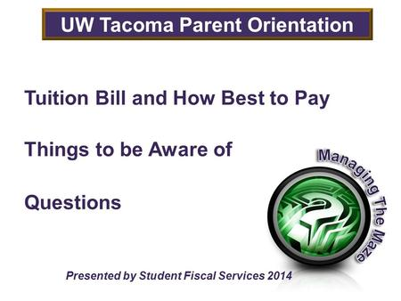 Tuition Bill and How Best to Pay Things to be Aware of Questions Presented by Student Fiscal Services 2014 UW Tacoma Parent Orientation.