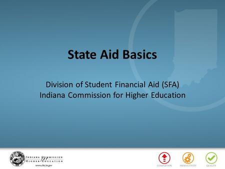 State Aid Basics Division of Student Financial Aid (SFA) Indiana Commission for Higher Education.