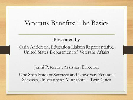 Veterans Benefits: The Basics Presented by Carin Anderson, Education Liaison Representative, United States Department of Veterans Affairs Jenni Peterson,