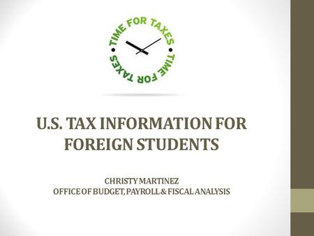 U.S. TAX INFORMATION FOR FOREIGN STUDENTS CHRISTY MARTINEZ OFFICE OF BUDGET, PAYROLL & FISCAL ANALYSIS.