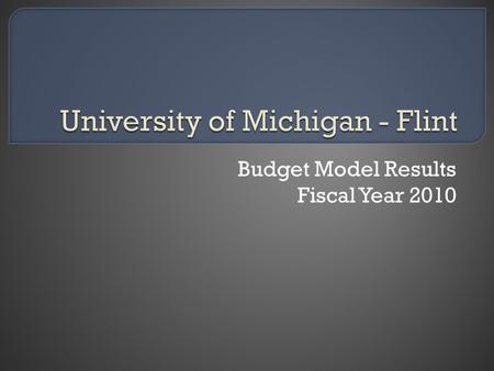 Budget Model Results Fiscal Year 2010. Prior budget system featured central control and fixed budgets Current budget system is variable with decentralized.