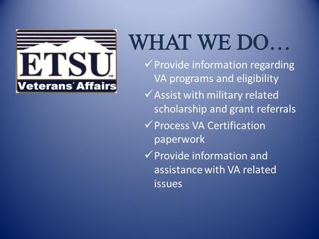 Who Qualifies? Current military – active duty and reserve Prior military Military dependents ETSU Department of Veterans Affairs.