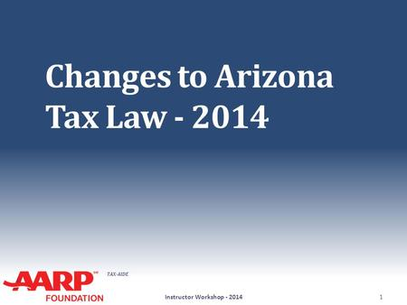 TAX-AIDE Changes to Arizona Tax Law - 2014 Instructor Workshop - 20141.